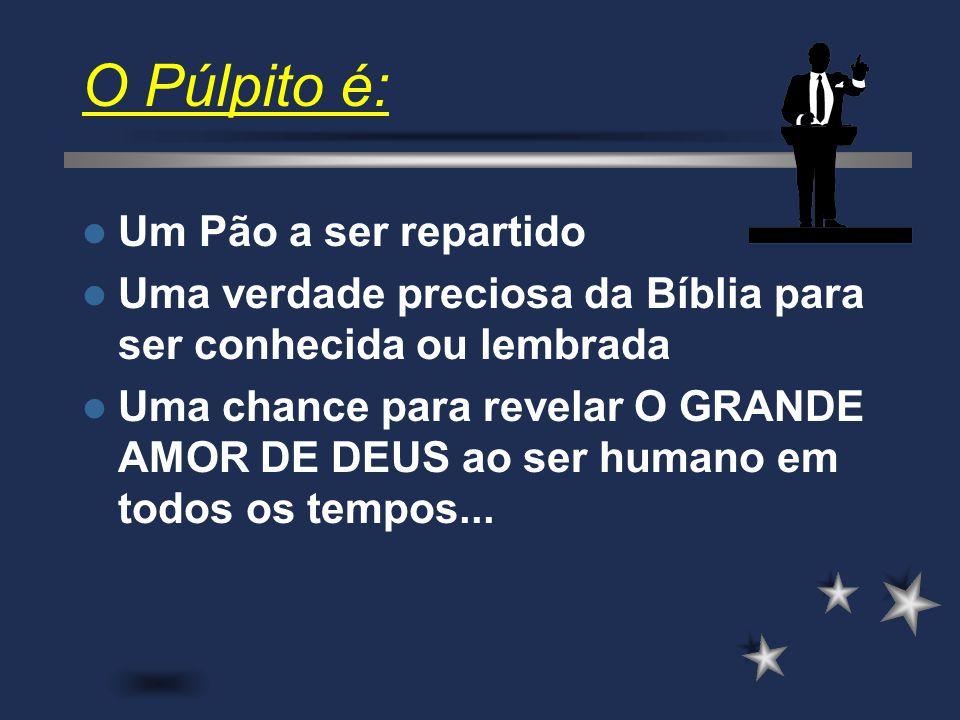 O Púlpito é: Mostrar o interesse de Deus no homem, seu cuidado, seu plano Redentor e restaurador para aquele que nele crer.