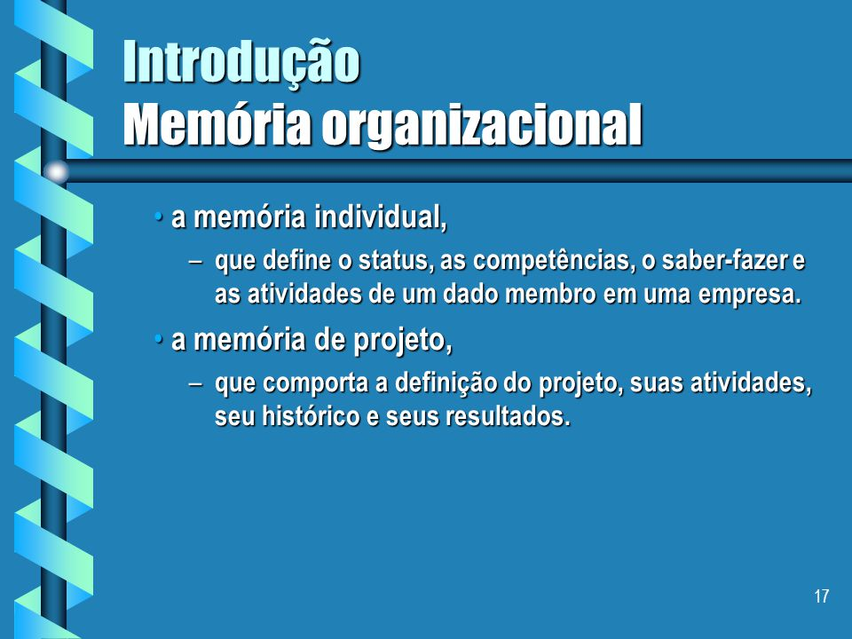 16 Introdução Memória organizacional  Tourtier (1995) distingue 4 tipos memórias : a memória metiê , a memória metiê , – que explicita os referenciais, documentos, ferramentas e métodos empregados em determinado metiê a memória sociedade, a memória sociedade, – ligada à organização, às suas atividades, aos seus produtos e aos seus parceiros (e.g., fornecedores, clientes, prestadores de serviços)