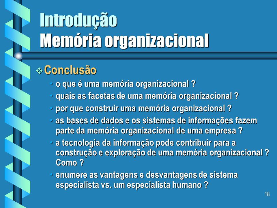 17 Introdução Memória organizacional a memória individual, a memória individual, – que define o status, as competências, o saber-fazer e as atividades de um dado membro em uma empresa.