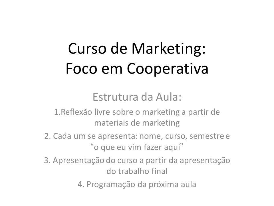 Curso de Marketing: Foco em Cooperativa Estrutura da Aula: 1.Reflexão livre sobre o marketing a partir de materiais de marketing 2. Cada um se apresen
