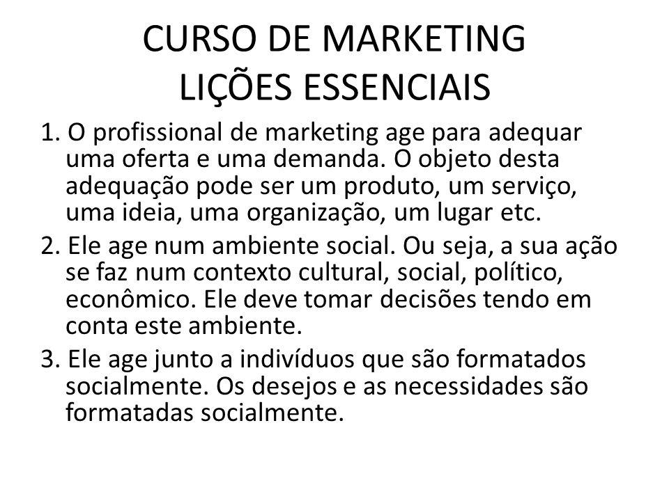 CURSO DE MARKETING LIÇÕES ESSENCIAIS 1. O profissional de marketing age para adequar uma oferta e uma demanda. O objeto desta adequação pode ser um pr