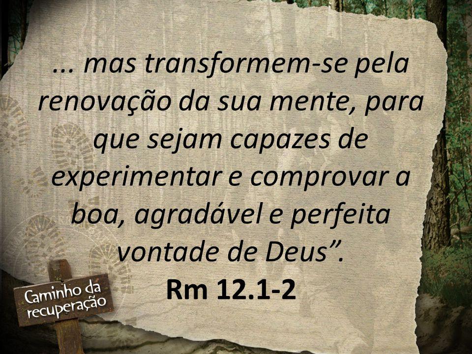 """... mas transformem-se pela renovação da sua mente, para que sejam capazes de experimentar e comprovar a boa, agradável e perfeita vontade de Deus"""". R"""