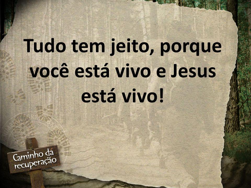 Tudo tem jeito, porque você está vivo e Jesus está vivo!