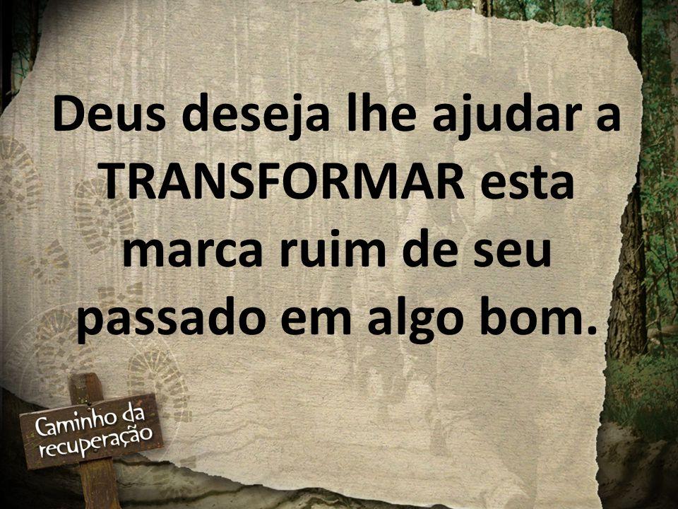 Deus deseja lhe ajudar a TRANSFORMAR esta marca ruim de seu passado em algo bom.