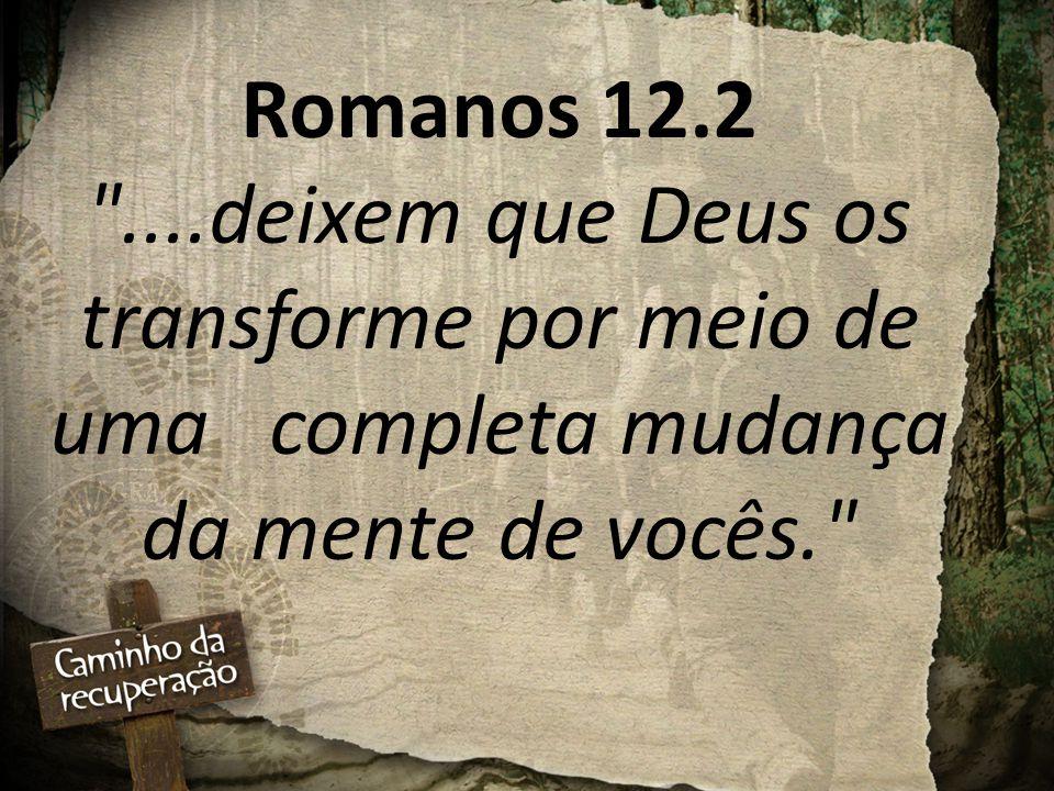 Romanos 12.2 ....deixem que Deus os transforme por meio de uma completa mudança da mente de vocês.