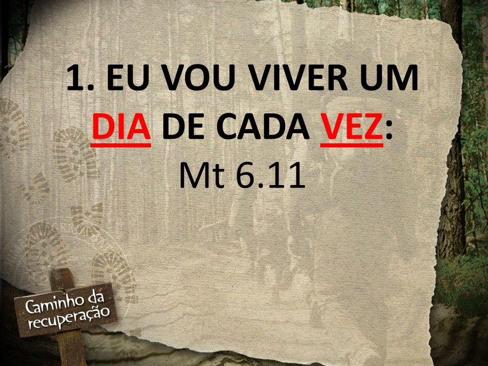 1. EU VOU VIVER UM DIA DE CADA VEZ: Mt 6.11