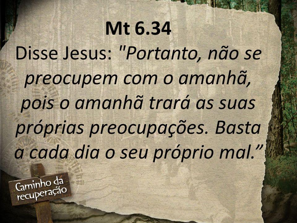 Mt 6.34 Disse Jesus: Portanto, não se preocupem com o amanhã, pois o amanhã trará as suas próprias preocupações.