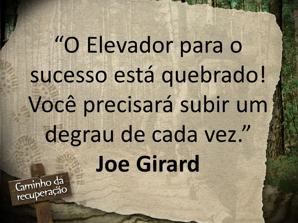 O Elevador para o sucesso está quebrado! Você precisará subir um degrau de cada vez. Joe Girard