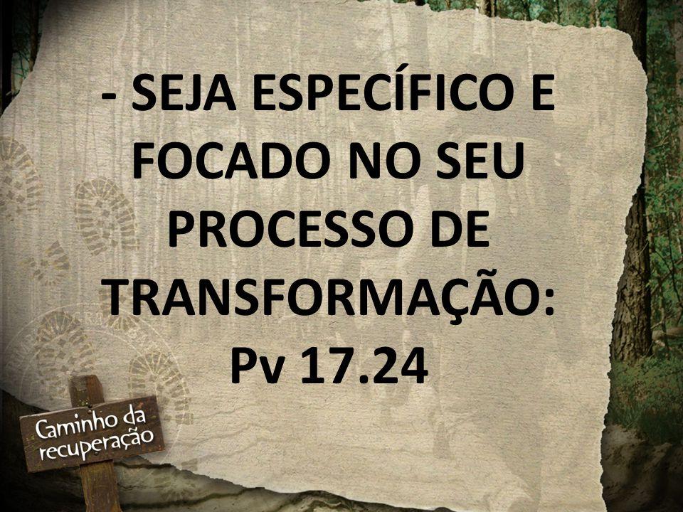 - SEJA ESPECÍFICO E FOCADO NO SEU PROCESSO DE TRANSFORMAÇÃO: Pv 17.24