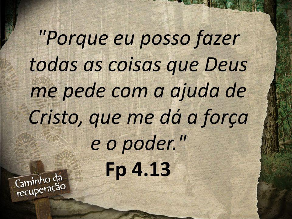 Porque eu posso fazer todas as coisas que Deus me pede com a ajuda de Cristo, que me dá a força e o poder. Fp 4.13