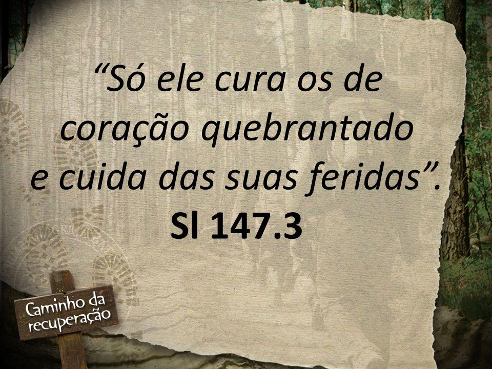 Só ele cura os de coração quebrantado e cuida das suas feridas . Sl 147.3