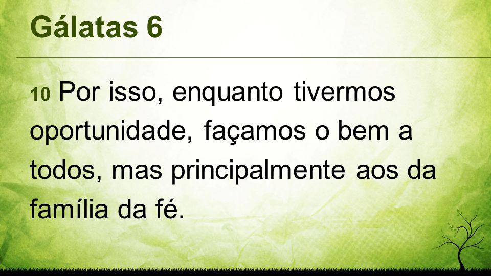 Gálatas 6 10 Por isso, enquanto tivermos oportunidade, façamos o bem a todos, mas principalmente aos da família da fé.