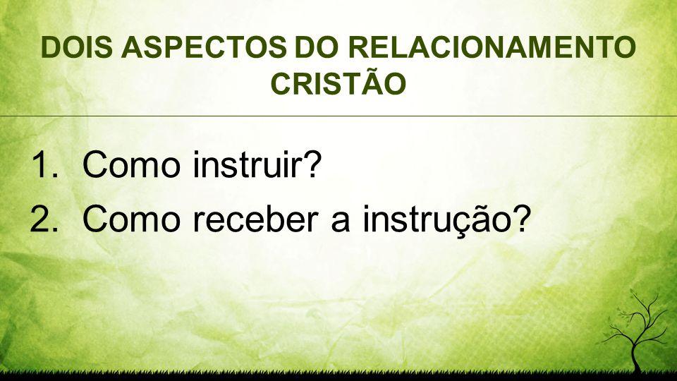 DOIS ASPECTOS DO RELACIONAMENTO CRISTÃO 1. Como instruir? 2. Como receber a instrução?