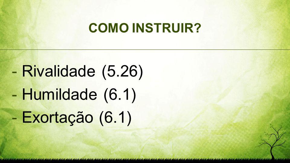 COMO INSTRUIR? - Rivalidade (5.26) - Humildade (6.1) - Exortação (6.1)