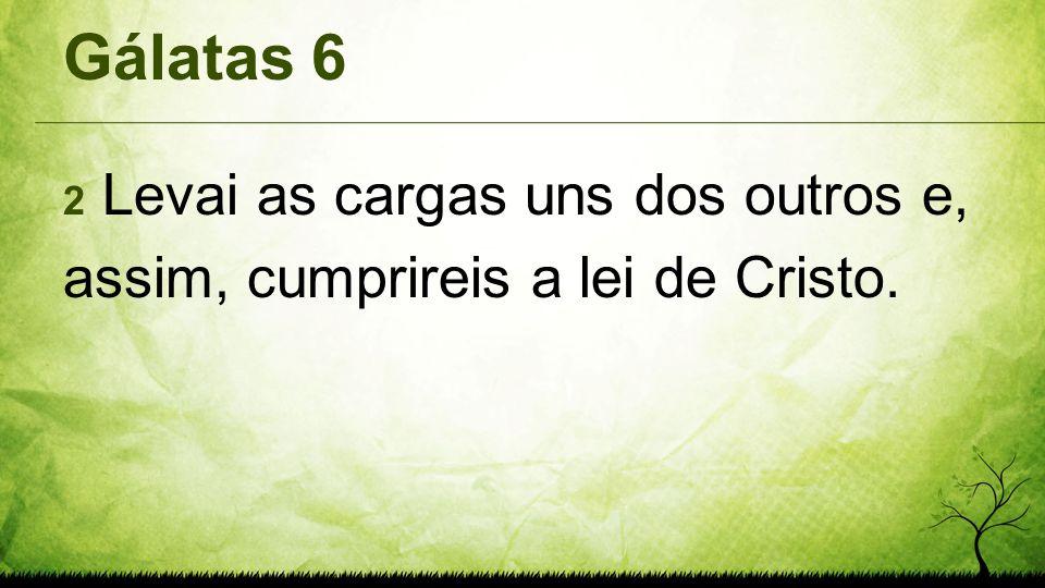 Gálatas 6 2 Levai as cargas uns dos outros e, assim, cumprireis a lei de Cristo.
