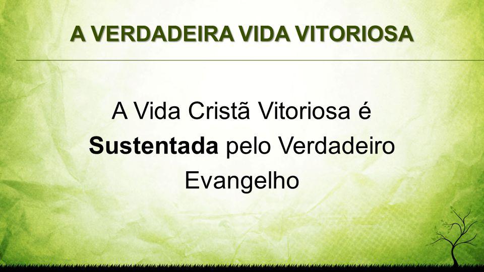 A VERDADEIRA VIDA VITORIOSA A Vida Cristã Vitoriosa é Sustentada pelo Verdadeiro Evangelho
