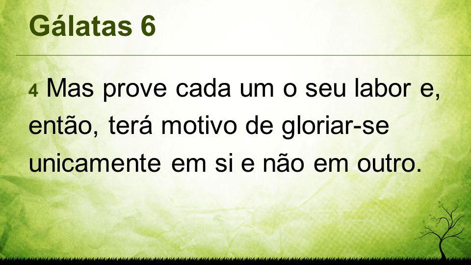 Gálatas 6 4 Mas prove cada um o seu labor e, então, terá motivo de gloriar-se unicamente em si e não em outro.