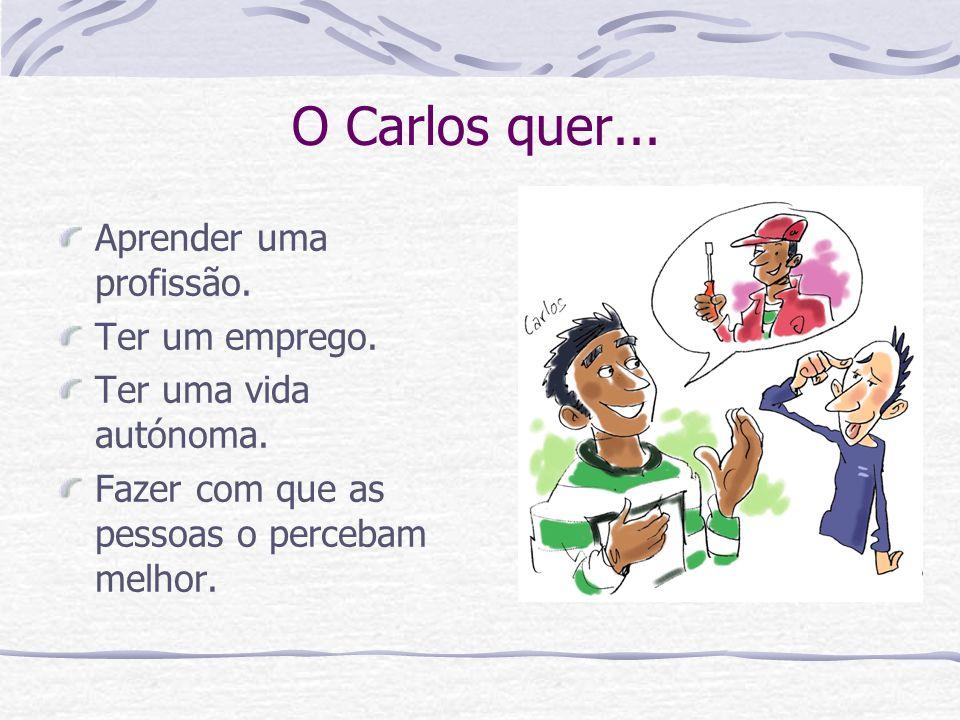 O Carlos quer... Aprender uma profissão. Ter um emprego. Ter uma vida autónoma. Fazer com que as pessoas o percebam melhor.
