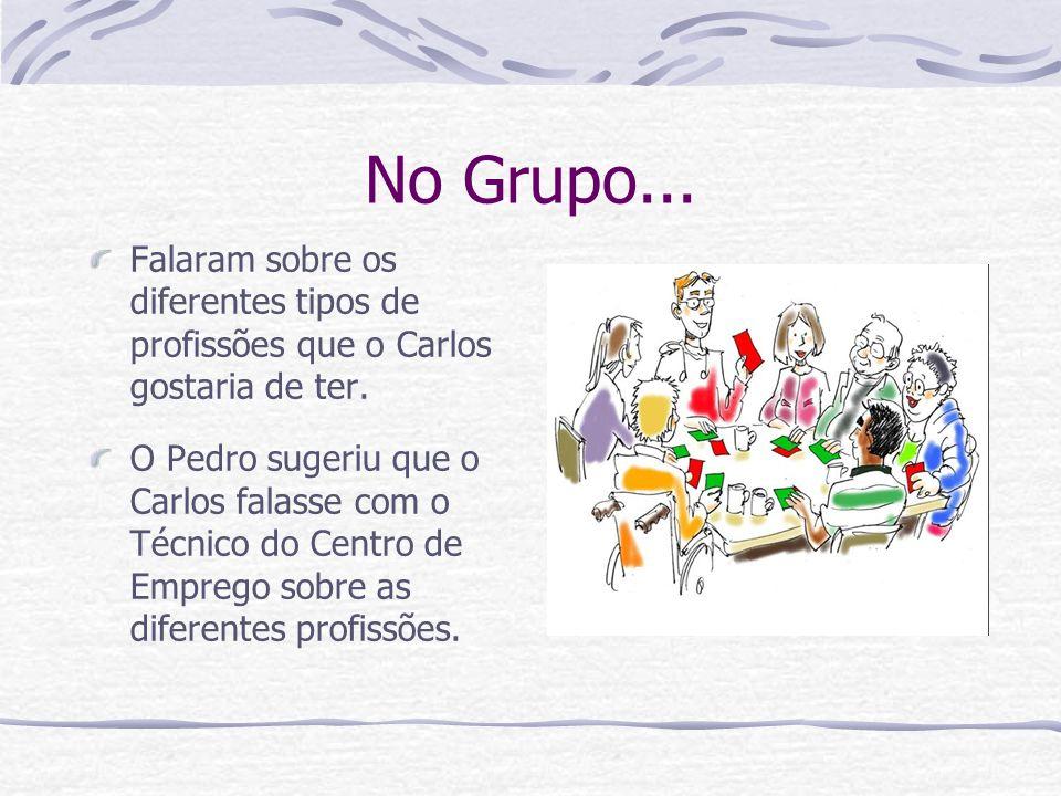 No Grupo... Falaram sobre os diferentes tipos de profissões que o Carlos gostaria de ter. O Pedro sugeriu que o Carlos falasse com o Técnico do Centro