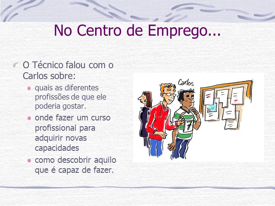 No Centro de Emprego... O Técnico falou com o Carlos sobre: quais as diferentes profissões de que ele poderia gostar. onde fazer um curso profissional