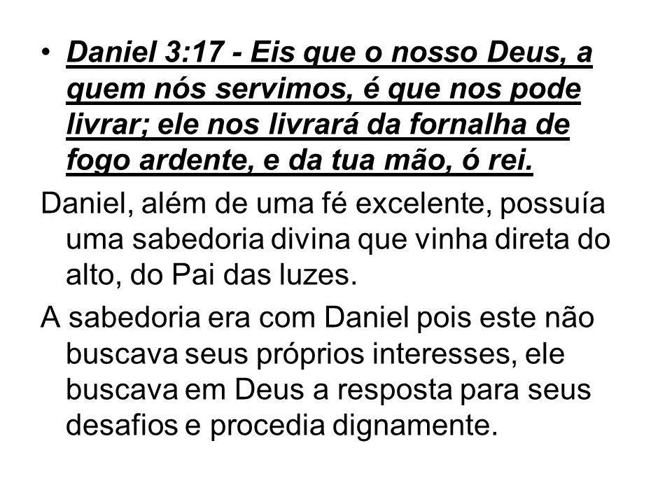 Daniel 3:17 - Eis que o nosso Deus, a quem nós servimos, é que nos pode livrar; ele nos livrará da fornalha de fogo ardente, e da tua mão, ó rei. Dani