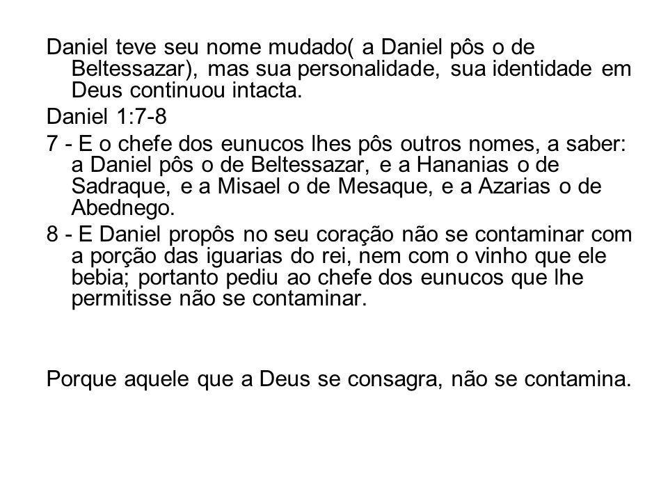 Daniel teve seu nome mudado( a Daniel pôs o de Beltessazar), mas sua personalidade, sua identidade em Deus continuou intacta. Daniel 1:7-8 7 - E o che