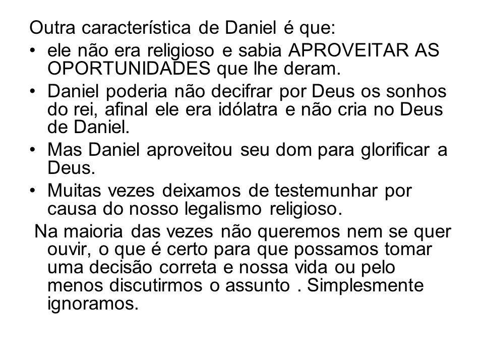 Outra característica de Daniel é que: ele não era religioso e sabia APROVEITAR AS OPORTUNIDADES que lhe deram. Daniel poderia não decifrar por Deus os