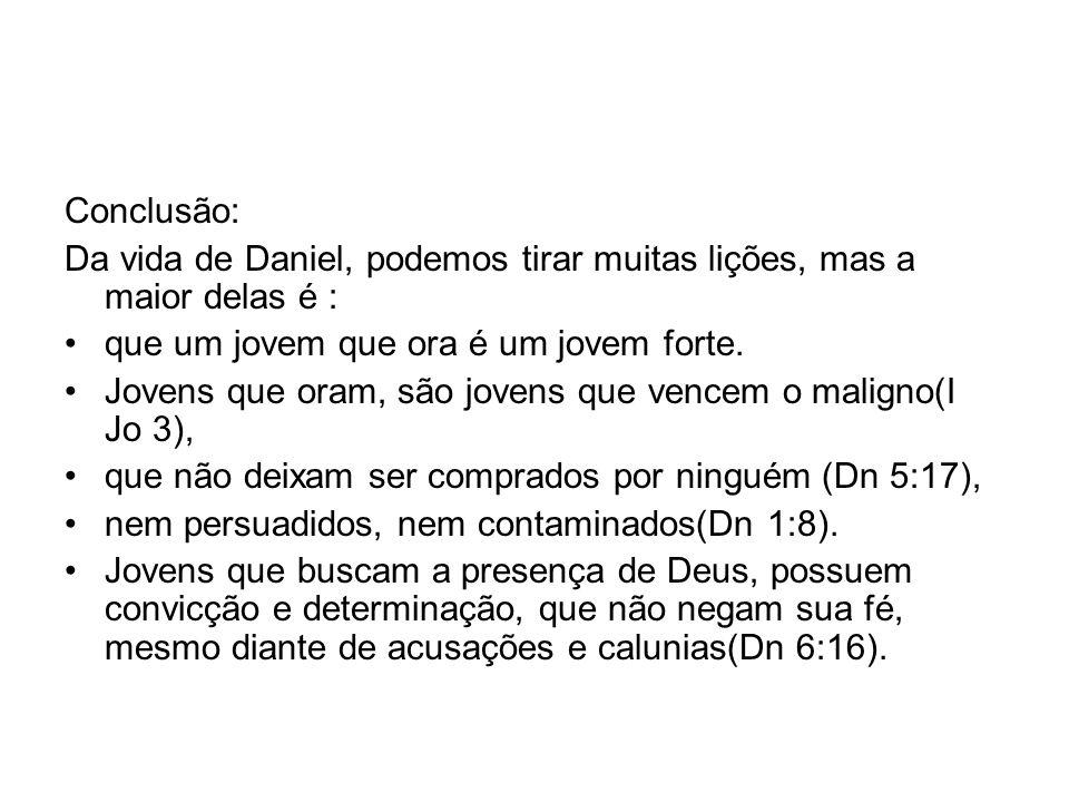 Conclusão: Da vida de Daniel, podemos tirar muitas lições, mas a maior delas é : que um jovem que ora é um jovem forte. Jovens que oram, são jovens qu