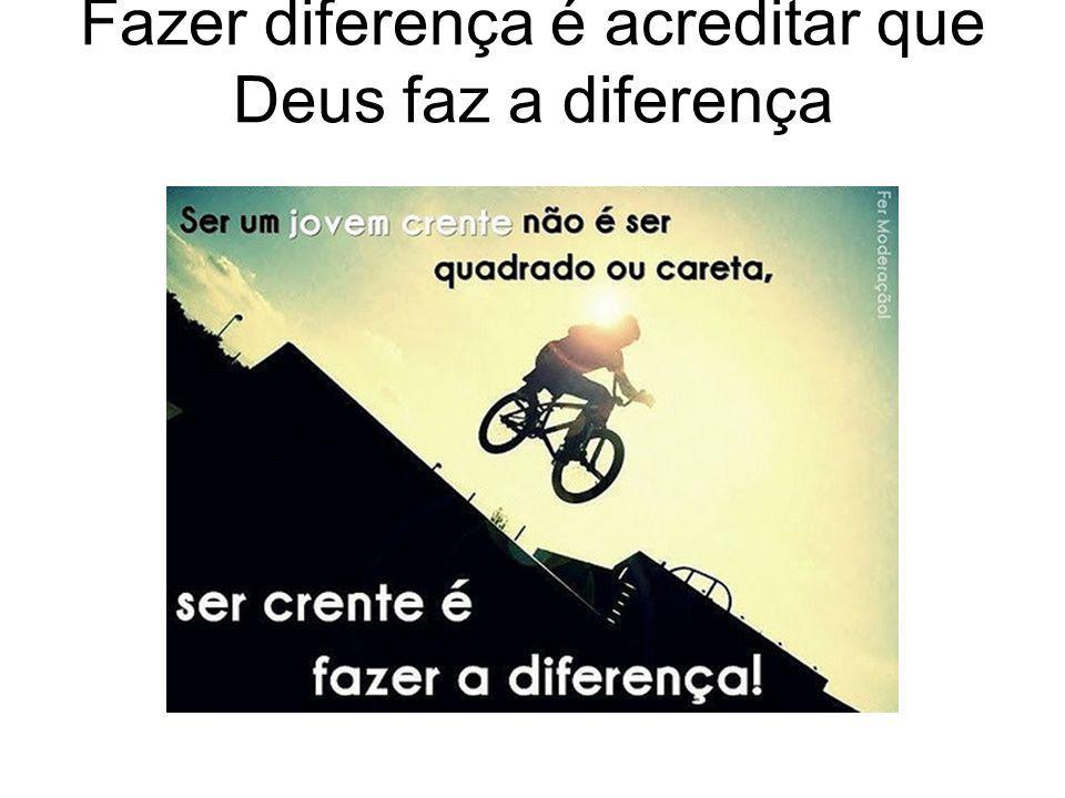 Fazer diferença é acreditar que Deus faz a diferença