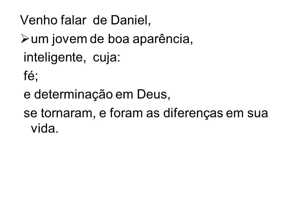 Venho falar de Daniel,  um jovem de boa aparência, inteligente, cuja: fé; e determinação em Deus, se tornaram, e foram as diferenças em sua vida.