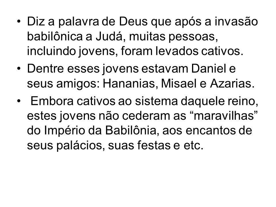 Diz a palavra de Deus que após a invasão babilônica a Judá, muitas pessoas, incluindo jovens, foram levados cativos. Dentre esses jovens estavam Danie