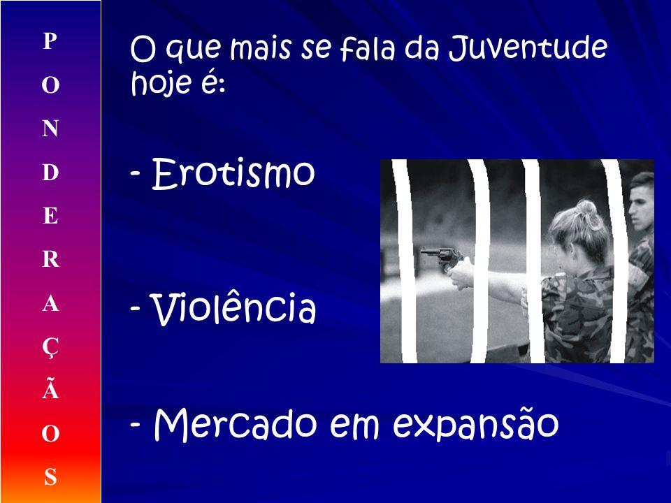 O que mais se fala da Juventude hoje é: - Erotismo - Violência - Mercado em expansão PONDERAÇÃOSPONDERAÇÃOS