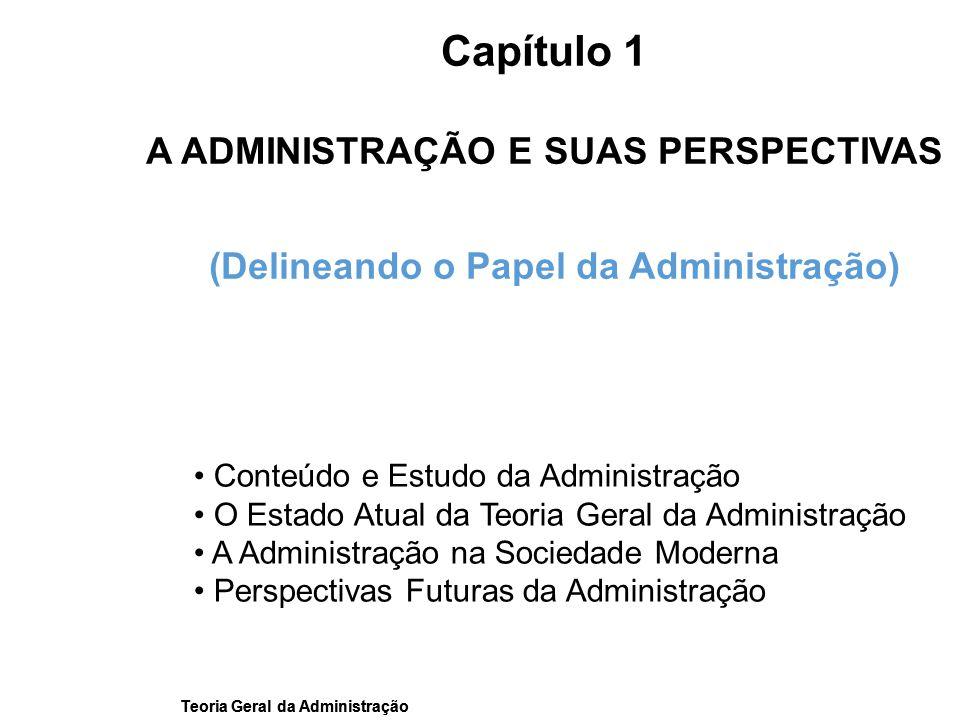 Teoria Geral da Administração Capítulo 1 A ADMINISTRAÇÃO E SUAS PERSPECTIVAS (Delineando o Papel da Administração) Conteúdo e Estudo da Administração