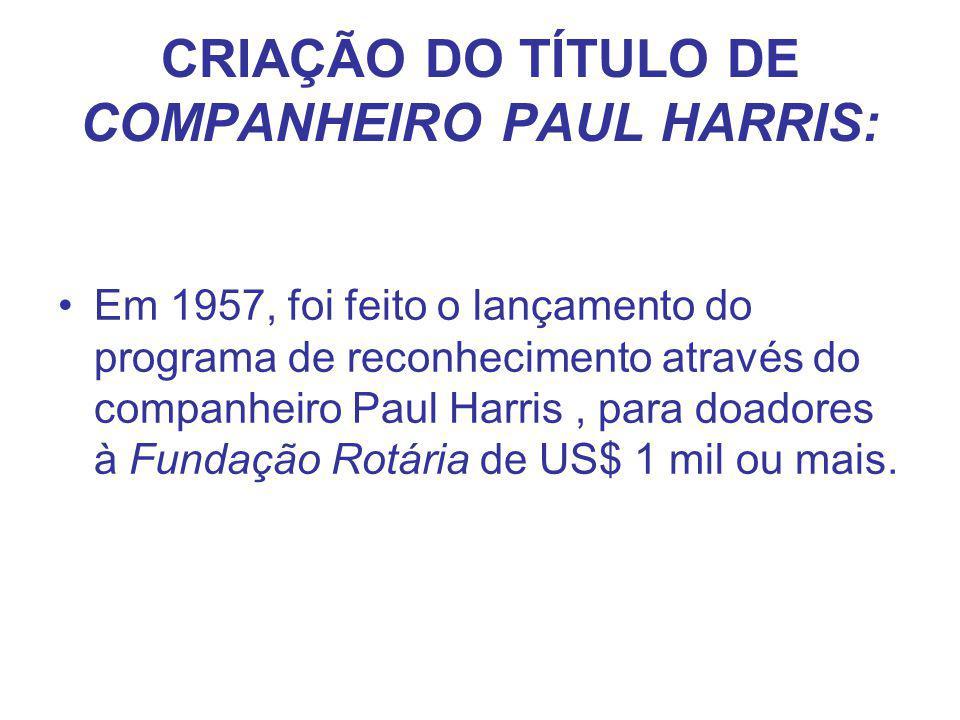 CRIAÇÃO DO TÍTULO DE COMPANHEIRO PAUL HARRIS: Em 1957, foi feito o lançamento do programa de reconhecimento através do companheiro Paul Harris, para d