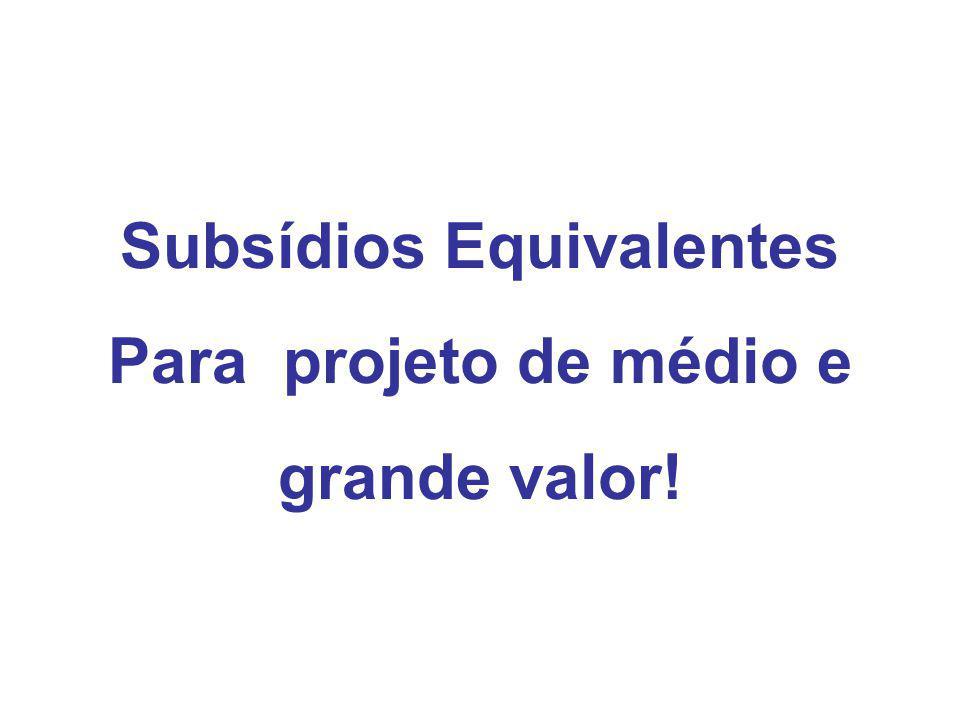 Subsídios Equivalentes Para projeto de médio e grande valor!
