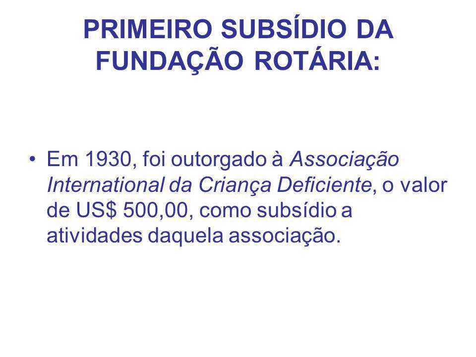 PRIMEIRO SUBSÍDIO DA FUNDAÇÃO ROTÁRIA: Em 1930, foi outorgado à Associação International da Criança Deficiente, o valor de US$ 500,00, como subsídio a