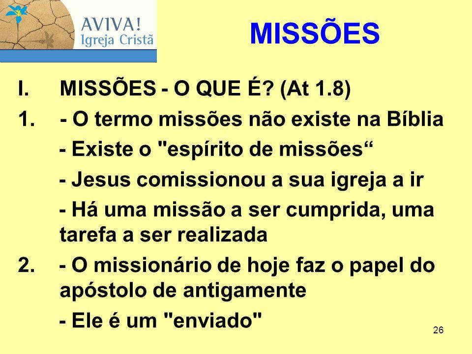 26 I.MISSÕES ‑ O QUE É? (At 1.8) 1.- O termo missões não existe na Bíblia - Existe o