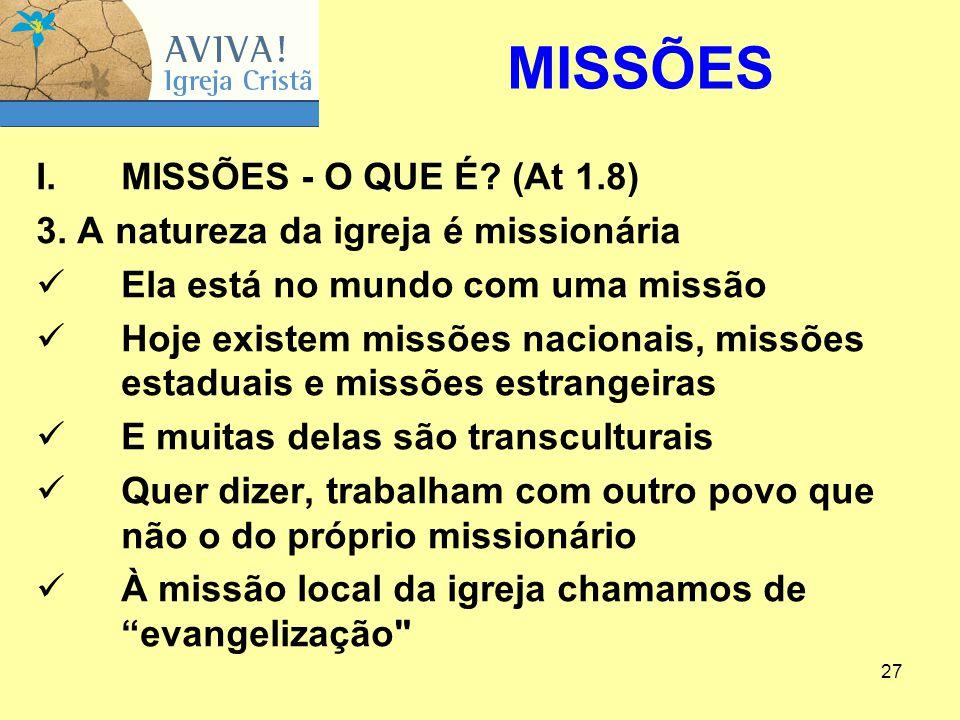 27 I.MISSÕES ‑ O QUE É? (At 1.8) 3. A natureza da igreja é missionária Ela está no mundo com uma missão Hoje existem missões nacionais, missões estadu