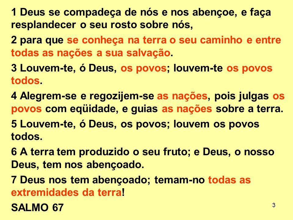 3 1 Deus se compadeça de nós e nos abençoe, e faça resplandecer o seu rosto sobre nós, 2 para que se conheça na terra o seu caminho e entre todas as n