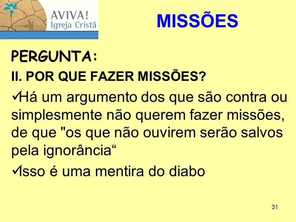 31 PERGUNTA: II. POR QUE FAZER MISSÕES? Há um argumento dos que são contra ou simplesmente não querem fazer missões, de que