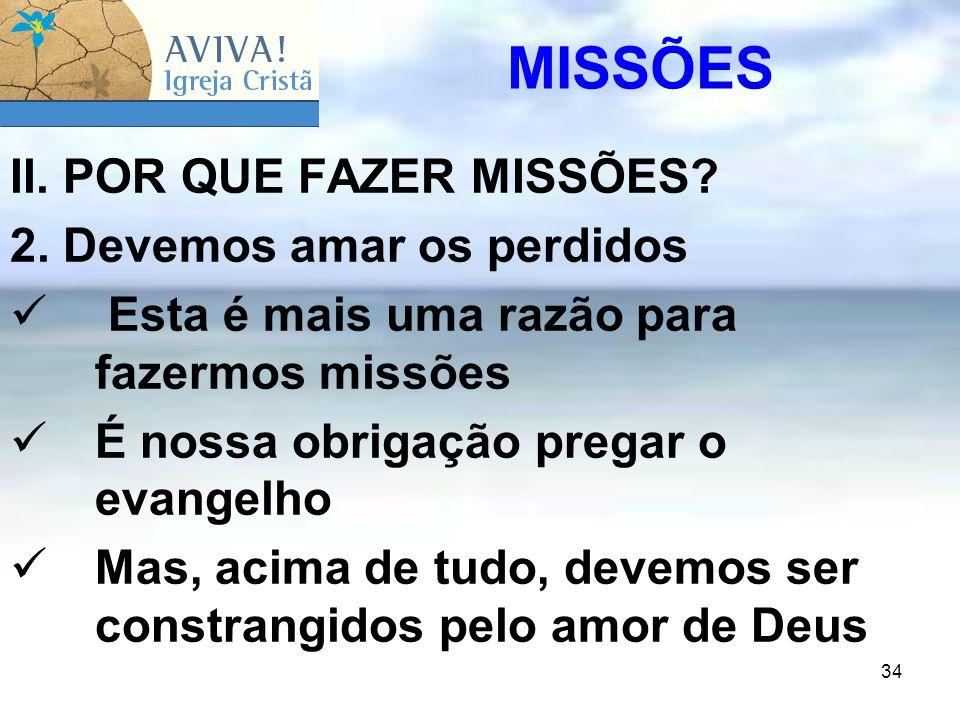 34 II. POR QUE FAZER MISSÕES? 2. Devemos amar os perdidos Esta é mais uma razão para fazermos missões É nossa obrigação pregar o evangelho Mas, acima