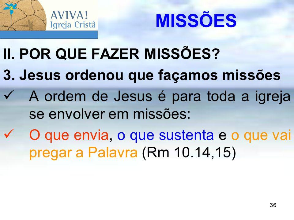 36 II. POR QUE FAZER MISSÕES? 3. Jesus ordenou que façamos missões A ordem de Jesus é para toda a igreja se envolver em missões: O que envia, o que su