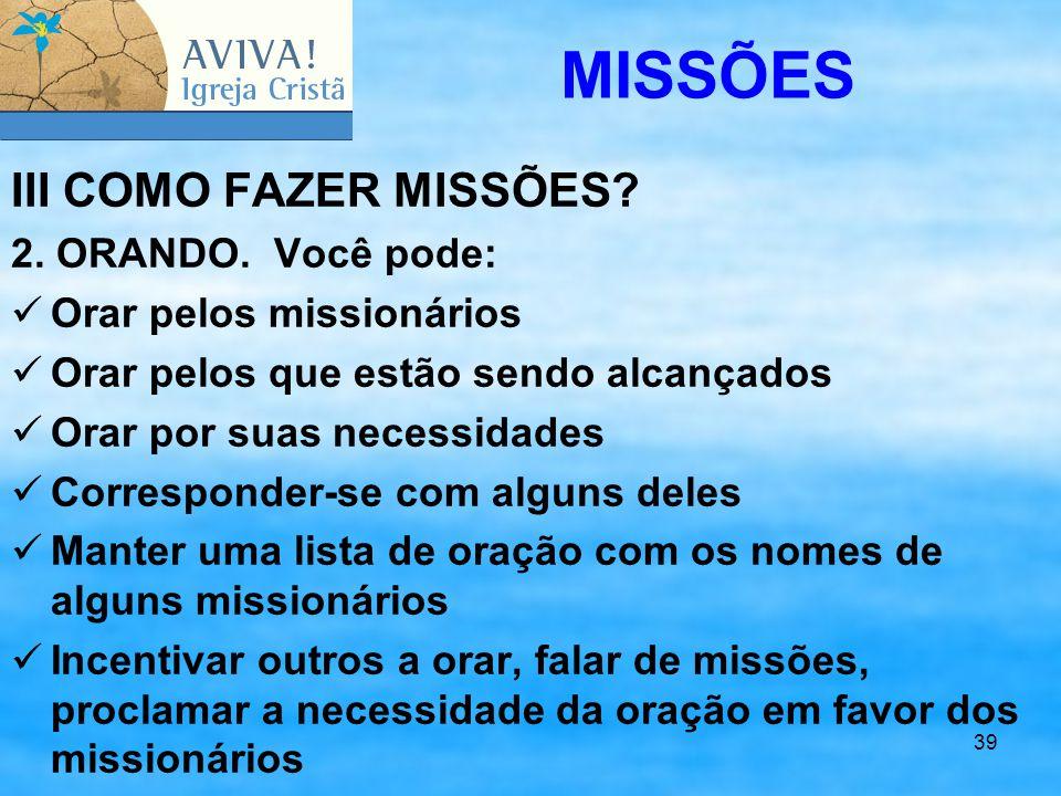 39 III COMO FAZER MISSÕES? 2. ORANDO. Você pode: Orar pelos missionários Orar pelos que estão sendo alcançados Orar por suas necessidades Corresponder