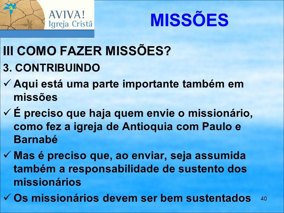 40 III COMO FAZER MISSÕES? 3. CONTRIBUINDO Aqui está uma parte importante também em missões É preciso que haja quem envie o missionário, como fez a ig
