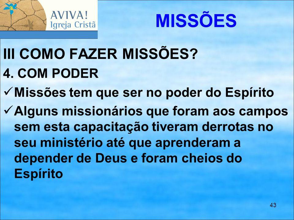 43 III COMO FAZER MISSÕES? 4. COM PODER Missões tem que ser no poder do Espírito Alguns missionários que foram aos campos sem esta capacitação tiveram