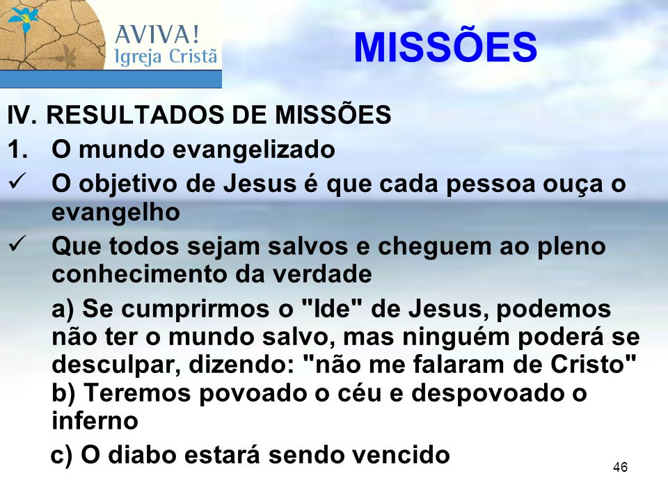 46 IV. RESULTADOS DE MISSÕES 1.O mundo evangelizado O objetivo de Jesus é que cada pessoa ouça o evangelho Que todos sejam salvos e cheguem ao pleno c