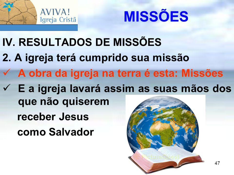 47 IV. RESULTADOS DE MISSÕES 2. A igreja terá cumprido sua missão A obra da igreja na terra é esta: Missões E a igreja lavará assim as suas mãos dos q
