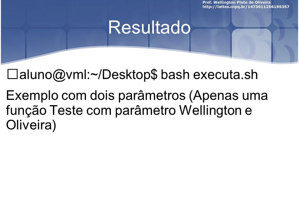 Resultado aluno@vml:~/Desktop$ bash executa.sh Exemplo com dois parâmetros (Apenas uma função Teste com parâmetro Wellington e Oliveira)