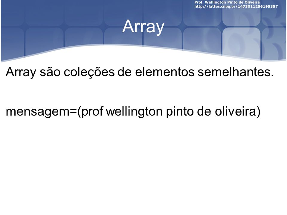 Array Array são coleções de elementos semelhantes. mensagem=(prof wellington pinto de oliveira)