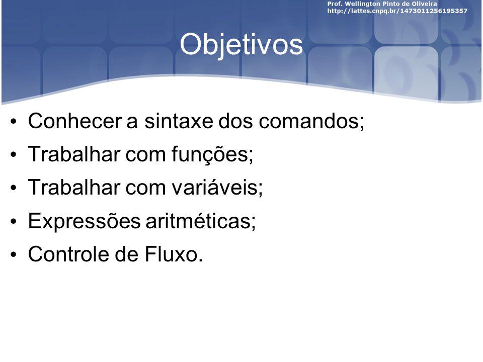Objetivos Conhecer a sintaxe dos comandos; Trabalhar com funções; Trabalhar com variáveis; Expressões aritméticas; Controle de Fluxo.